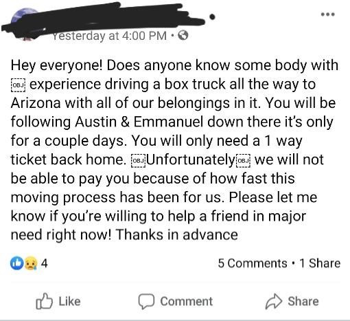 Text - Yesterday at 4:00 PM •O Hey everyone! Does anyone know some body with Os experience driving a box truck all the way to Arizona with all of our belongings in it. You will be following Austin & Emmanuel down there it's only for a couple days. You will only need a 1 way ticket back home. Unfortunately we will not be able to pay you because of how fast this moving process has been for us. Please let me know if you're willing to help a friend in major need right now! Thanks in advance OB. 5 Co