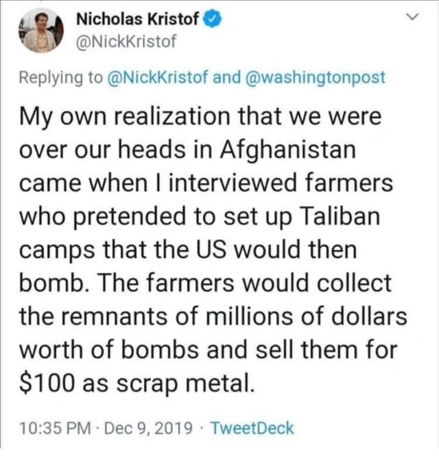 Text - Nicholas Kristof @NickKristof Replying to @NickKristof and @washingtonpost My own realization that we were over our heads in Afghanistan came when I interviewed farmers who pretended to set up Taliban camps that the US would then bomb. The farmers would collect the remnants of millions of dollars worth of bombs and sell them for $100 as scrap metal. 10:35 PM Dec 9, 2019 · TweetDeck