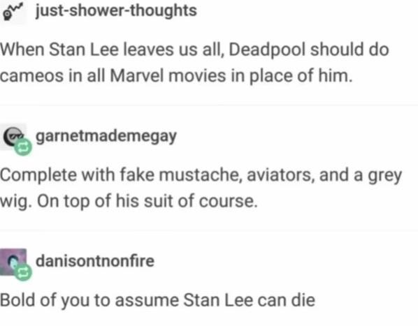 Text - oe just-shower-thoughts When Stan Lee leaves us all, Deadpool should do cameos in all Marvel movies in place of him. garnetmademegay Complete with fake mustache, aviators, and a grey wig. On top of his suit of course. danisontnonfire Bold of you to assume Stan Lee can die