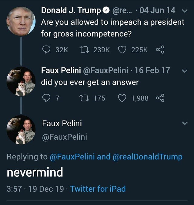 Text - Donald J. Trump O @re. · 04 Jun 14 v Are you allowed to impeach a president for gross incompetence? 27 239K O 225K 32K Faux Pelini @FauxPelini · 16 Feb 17 did you ever get an answer 17 175 O 1,988 * Faux Pelini @FauxPelini Replying to @FauxPelini and @realDonaldTrump nevermind 3:57 · 19 Dec 19 Twitter for iPad
