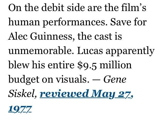 Text - On the debit side are the film's human performances. Save for Alec Guinness, the cast is unmemorable. Lucas apparently blew his entire $9.5 million budget on visuals. – Gene Siskel, reviewed May 27, 1977
