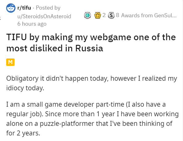 Text - O r/tifu - Posted by 2 3 8 Awards from GenSul... u/SteroidsOnAsteroid 6 hours ago TIFU by making my webgame one of the most disliked in Russia M Obligatory it didn't happen today, however I realized my idiocy today. I am a small game developer part-time (I also have a regular job). Since more than 1 year I have been working alone on a puzzle-platformer that I've been thinking of for 2 years.