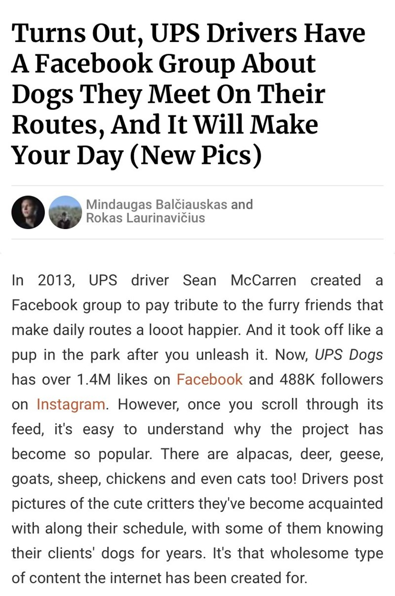 Text - Turns Out, UPS Drivers Have A Facebook Group About Dogs They Meet On Their Routes, And It Will Make Your Day (New Pics) Mindaugas Balčiauskas and Rokas Laurinavičius In 2013, UPS driver Sean McCarren created Facebook group to pay tribute to the furry friends that make daily routes a looot happier. And it took off like a pup in the park after you unleash it. Now, UPS Dogs has over 1.4M likes on Facebook and 488K followers on Instagram. However, once you scroll through its feed, it's easy t