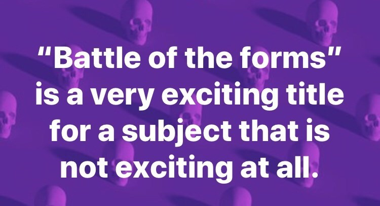 """Text - """"Battle of the forms"""" is a very exciting title for a subject that is not exciting at all."""