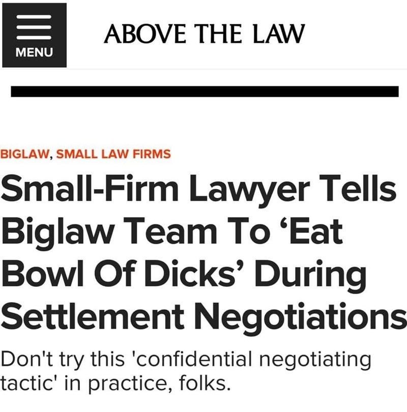 Text - ABOVE THE LAW MENU BIGLAW, SMALL LAW FIRMS Small-Firm Lawyer Tells Biglaw Team To 'Eat Bowl Of Dicks' During Settlement Negotiations Don't try this 'confidential negotiating tactic' in practice, folks. II