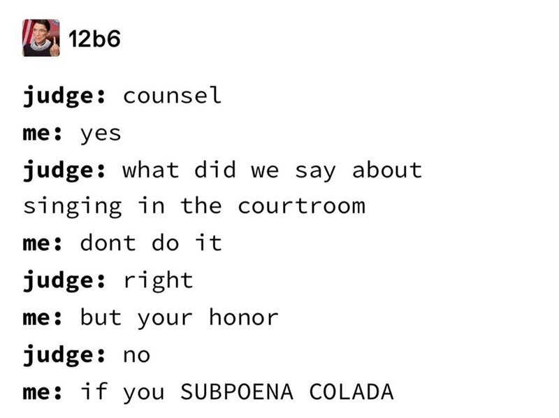 Text - 12b6 judge: counsel me: yes judge: what did we say about singing in the courtroom me: dont do it judge: right me: but your honor judge: no me: if you SUBPOENA COLADA