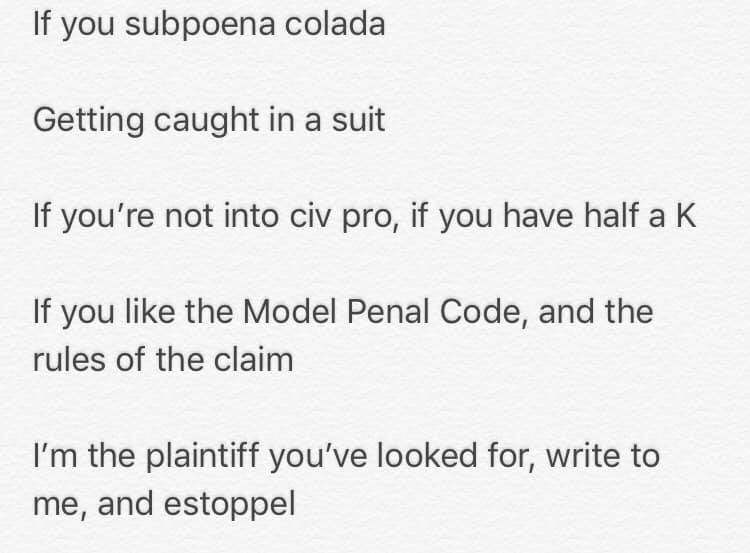 Text - If you subpoena colada Getting caught in a suit If you're not into civ pro, if you have half a K If you like the Model Penal Code, and the rules of the claim I'm the plaintiff you've looked for, write to me, and estoppel