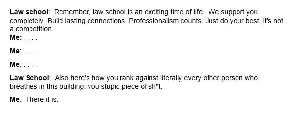 Text - Law school: Remember, law school is an exciting time of life. We support you completely. Build lasting connections. Professionalism counts. Just do your best, it's not a competition. Me: Me: Me: Law School: Also here's how you rank against literally every other person who breathes in this building, you stupid piece of sh*t. Me: There it is.