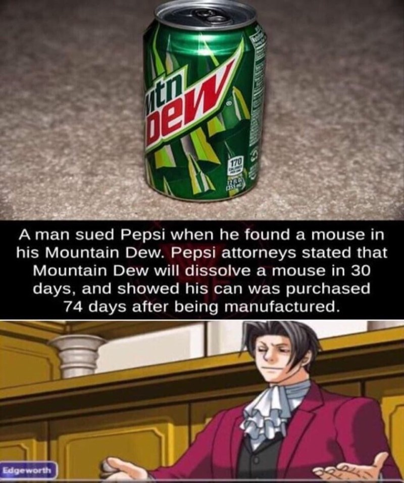 Beverage can - itn Den 170 A man sued Pepsi when he found a mouse in his Mountain Dew. Pepsi attorneys stated that Mountain Dew will dissolve a mouse in 30 days, and showed his can was purchased 74 days after being manufactured. Edgeworth