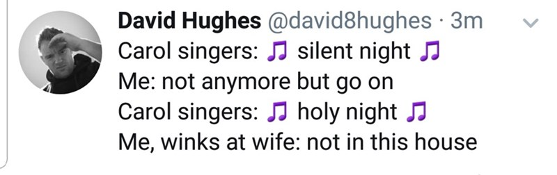 Text - David Hughes @david8hughes · 3m Carol singers: J silent night J Me: not anymore but go on Carol singers: J holy night J Me, winks at wife: not in this house