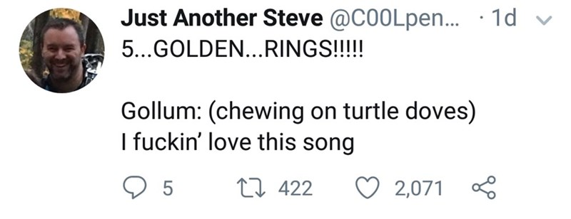 Text - Just Another Steve @C0OLpen... · 1d v 5...GOLDEN...RINGS!!!!! Gollum: (chewing on turtle doves) I fuckin' love this song 27 422 2,071