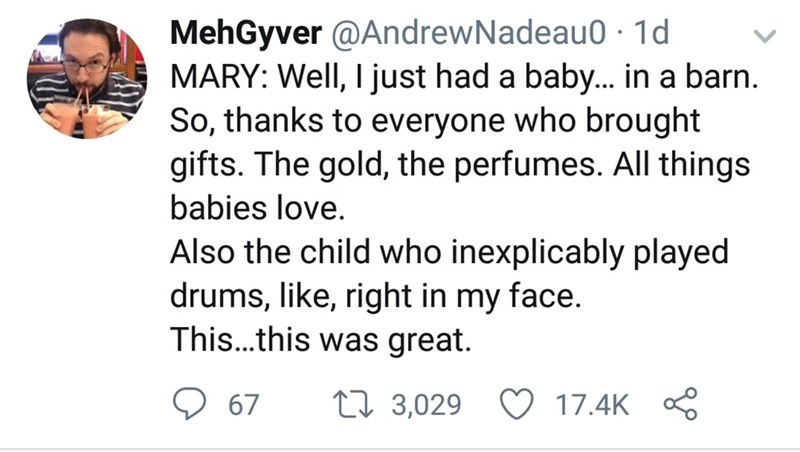 Text - MehGyver @AndrewNadeau0 · 1d MARY: Well, I just had a baby.. in a barn. So, thanks to everyone who brought gifts. The gold, the perfumes. All things babies love. Also the child who inexplicably played drums, like, right in my face. This..this was great. O 67 17.4K 8 27 3,029