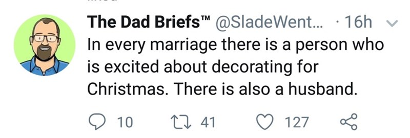 Text - The Dad BriefsT™ @SladeWent. · 16h v In every marriage there is a person who is excited about decorating for Christmas. There is also a husband. 27 41 127 10