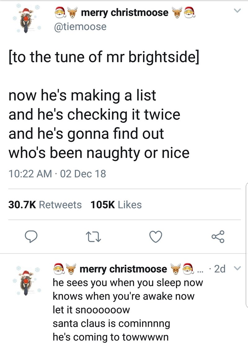 Text - merry christmoose @tiemoose [to the tune of mr brightside] now he's making a list and he's checking it twice and he's gonna find out who's been naughty or nice 10:22 AM · 02 Dec 18 30.7K Retweets 105K Likes merry christmoose he sees you when you sleep now knows when you're awake now let it snooo0o0w santa claus is cominnnng he's coming to towwwwn · 2d
