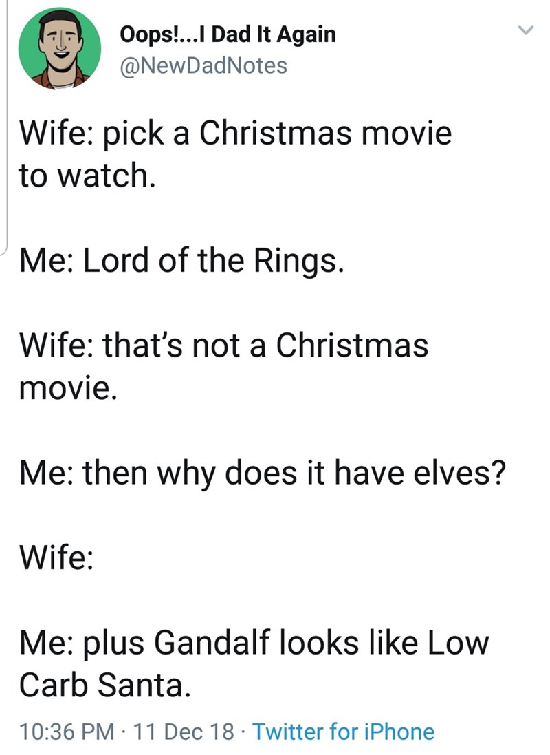 Text - Oops!...I Dad It Again @NewDadNotes Wife: pick a Christmas movie to watch. Me: Lord of the Rings. Wife: that's not a Christmas movie. Me: then why does it have elves? Wife: Me: plus Gandalf looks like Low Carb Santa. 10:36 PM · 11 Dec 18 · Twitter for iPhone