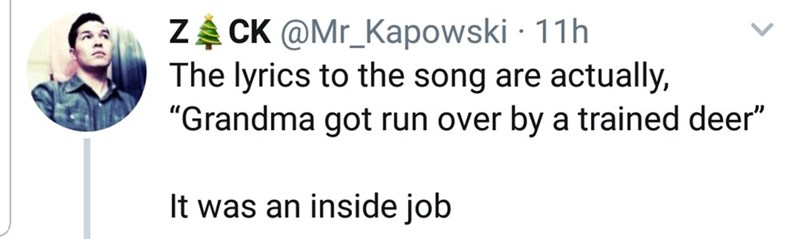 "Text - ZA CK @Mr_Kapowski · 11h The lyrics to the song are actually, ""Grandma got run over by a trained deer"" It was an inside job"