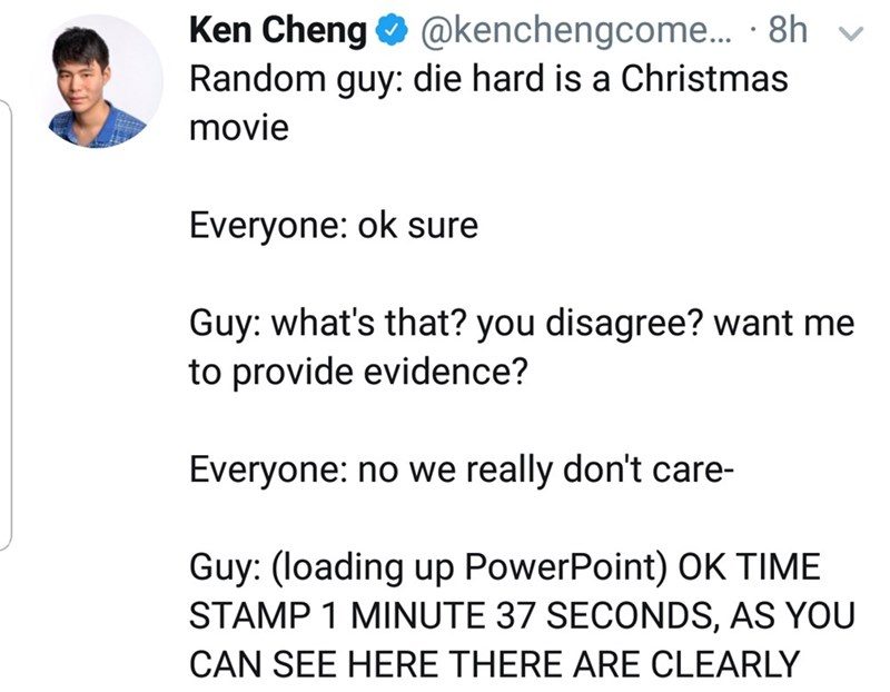 Text - Ken Cheng O @kenchengcome. · 8h v Random guy: die hard is a Christmas movie Everyone: ok sure Guy: what's that? you disagree? want me to provide evidence? Everyone: no we really don't care- Guy: (loading up PowerPoint) OK TIME STAMP 1 MINUTE 37 SECONDS, AS YOU CAN SEE HERE THERE ARE CLEARLY
