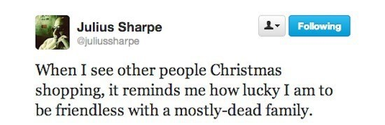 Text - Julius Sharpe @juliussharpe Following When I see other people Christmas shopping, it reminds me how lucky I am to be friendless with a mostly-dead family.