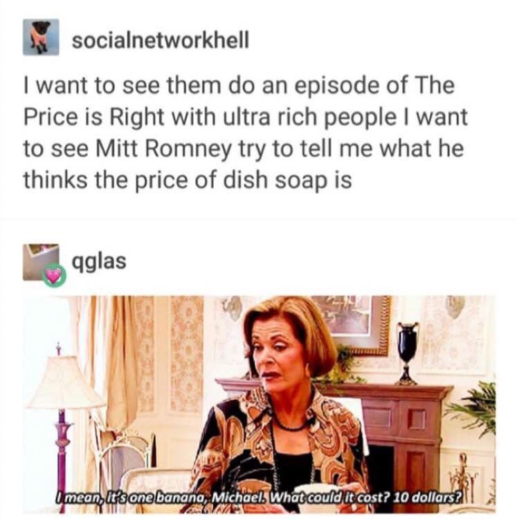 Text - socialnetworkhell I want to see them do an episode of The Price is Right with ultra rich people I want to see Mitt Romney try to tell me what he thinks the price of dish soap is qglas Omean, Its one banana, Michael. What could it cost? 10 dollars?
