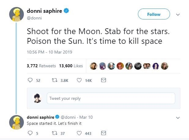Text - donni saphire Follow @donni Shoot for the Moon. Stab for the stars. Poison the Sun. It's time to kill space 10:56 PM - 10 Mar 2019 3,772 Retweets 13,600 Likes 17 3.8K 52 14K Tweet your reply donni saphire @donni · Mar 10 Space started it. Let's finish it t3 37 O 443