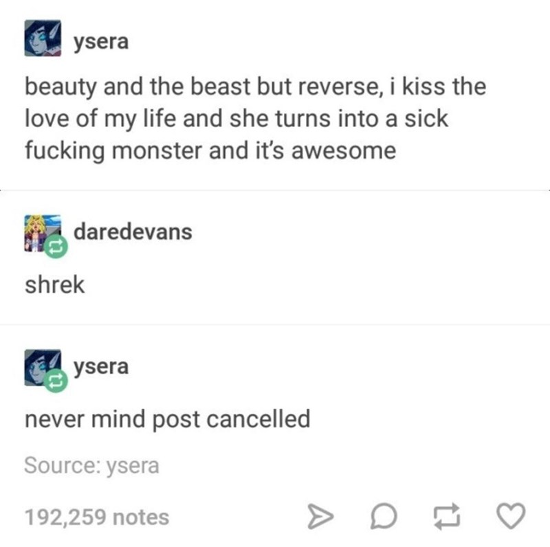 Text - ysera beauty and the beast but reverse, i kiss the love of my life and she turns into a sick fucking monster and it's awesome daredevans shrek ysera never mind post cancelled Source: ysera 192,259 notes