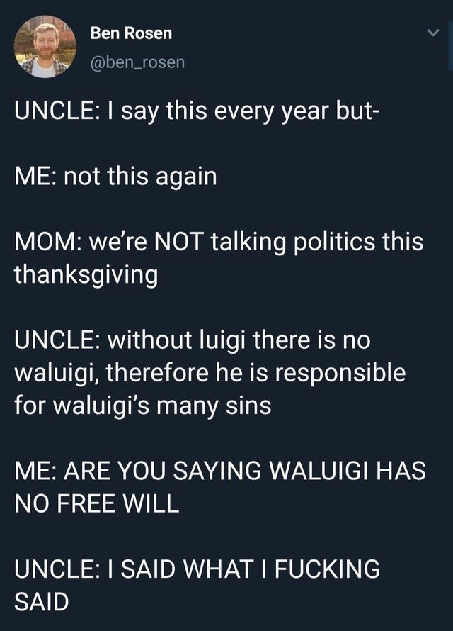 Text - Ben Rosen @ben_rosen UNCLE: I say this every year but- ME: not this again MOM: we're NOT talking politics this thanksgiving UNCLE: without luigi there is no waluigi, therefore he is responsible for waluigi's many sins ME: ARE YOU SAYING WALUIGI HAS NO FREE WILL UNCLE: I SAID WHAT I FUCKING SAID