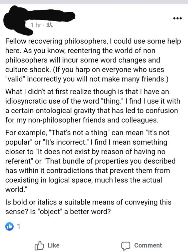 """Text - 1 hr 24 Fellow recovering philosophers, I could use some help here. As you know, reentering the world of non philosophers will incur some word changes and culture shock. (If you harp on everyone who uses """"valid"""" incorrectly you will not make many friends.) What I didn't at first realize though is that I have an idiosyncratic use of the word """"thing."""" I find I use it with a certain ontological gravity that has led to confusion for my non-philosopher friends and colleagues. For example, """"Tha"""