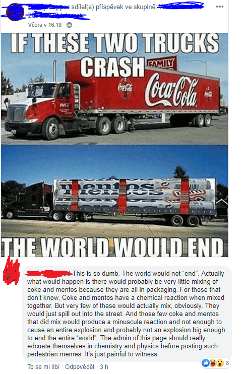 """Vehicle - s sdílel(a) příspěvek ve skupině: ... Včera v 16:18 IF THESE TWO TRUCKS CRAŞH CocaCola FAMILY Coca-oa THE WORLD WOULD END This is so dumb. The world would not """"end"""". Actually what would happen is there would probably be very little mixing of coke and mentos because they are all in packaging. For those that don't know, Coke and mentos have a chemical reaction when mixed together. But very few of these would actually mix, obviously. They would just spill out into the street. And those fe"""