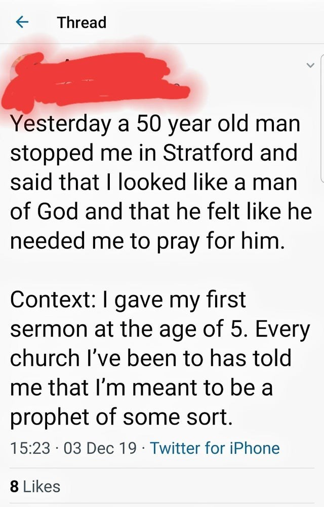 Text - Thread Yesterday a 50 year old man stopped me in Stratford and said that I looked like a man of God and that he felt like he needed me to pray for him. Context: I gave my first sermon at the age of 5. Every church I've been to has told me that I'm meant to be a prophet of some sort. 15:23 · 03 Dec 19 · Twitter for iPhone 8 Likes