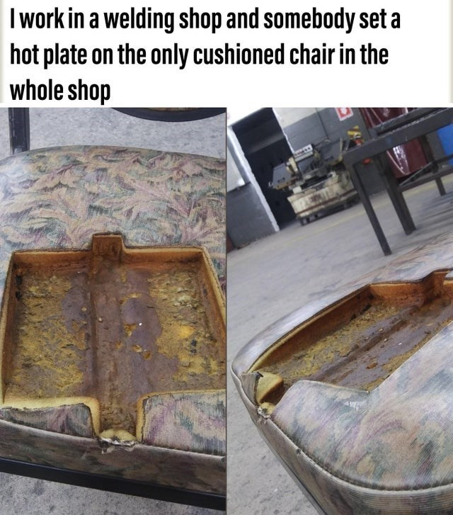 Furniture - I work in a welding shop and somebody set a hot plate on the only cushioned chair in the whole shop