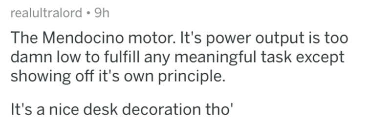 Text - realultralord • 9h The Mendocino motor. It's power output is too damn low to fulfill any meaningful task except showing off it's own principle. It's a nice desk decoration tho'