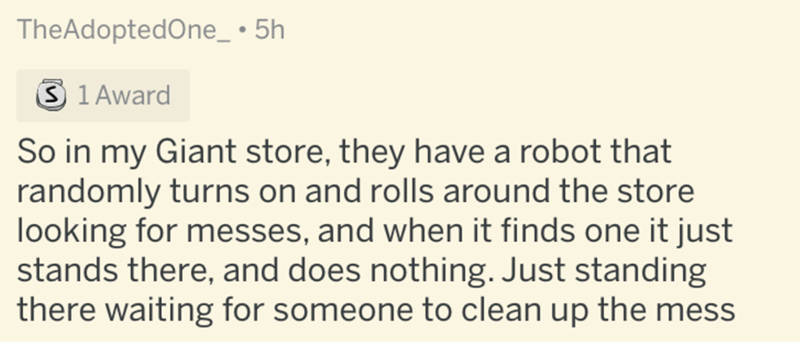 Text - TheAdoptedOne_ • 5h 3 1 Award So in my Giant store, they have a robot that randomly turns on and rolls around the store looking for messes, and when it finds one it just stands there, and does nothing. Just standing there waiting for someone to clean up the mess