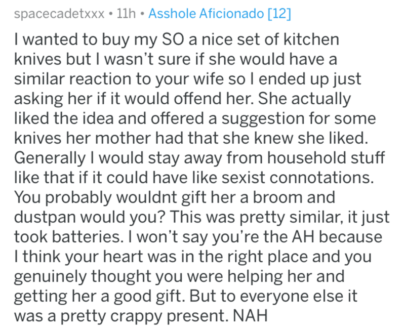 Text - spacecadetxxx • 11h • Asshole Aficionado [12] I wanted to buy my SO a nice set of kitchen knives but I wasn't sure if she would have a similar reaction to your wife so I ended up just asking her if it would offend her. She actually liked the idea and offered a suggestion for some knives her mother had that she knew she liked. Generally I would stay away from household stuff like that if it could have like sexist connotations. You probably wouldnt gift her a broom and dustpan would you? Th