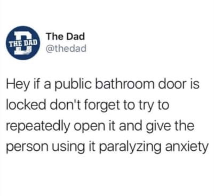 Text - The Dad THE DAD @thedad Hey if a public bathroom door is locked don't forget to try to repeatedly open it and give the person using it paralyzing anxiety