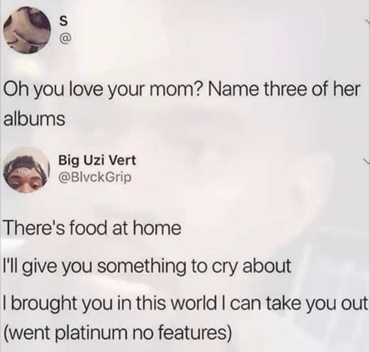 Text - Oh you love your mom? Name three of her albums Big Uzi Vert @BlvckGrip There's food at home 'll give you something to cry about I brought you in this world I can take you out (went platinum no features)