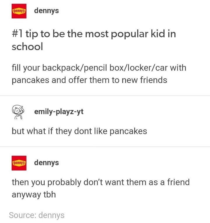 Text - Dennys dennys #1 tip to be the most popular kid in school fill your backpack/pencil box/locker/car with pancakes and offer them to new friends emily-playz-yt but what if they dont like pancakes Dennys dennys then you probably don't want them as a friend anyway tbh Source: dennys