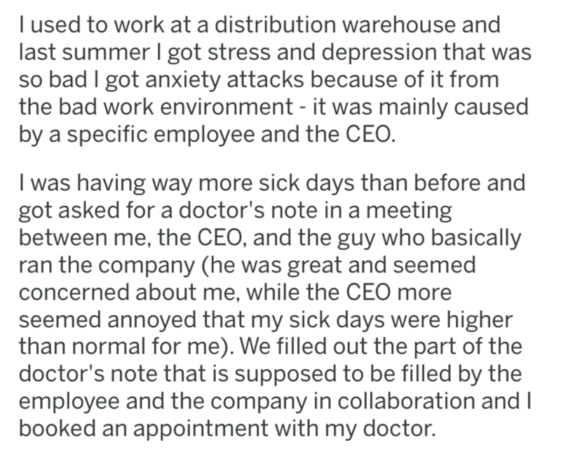 Text - Text - I used to work at a distribution warehouse and last summer I got stress and depression that was so bad I got anxiety attacks because of it from the bad work environment - it was mainly caused by a specific employee and the CEO. I was having way more sick days than before and got asked for a doctor's note in a meeting between me, the CEO, and the guy who basically ran the company (he was great and seemed concerned about me, while the CEO more seemed annoyed that my sick days were hi