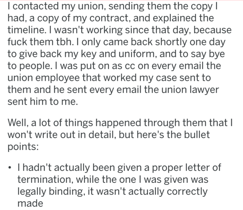 Text - Text - I contacted my union, sending them the copy I had, a copy of my contract, and explained the timeline. I wasn't working since that day, because fuck them tbh. I only came back shortly one day to give back my key and uniform, and to say bye to people. I was put on as cc on every email the union employee that worked my case sent to them and he sent every email the union lawyer sent him to me. Well, a lot of things happened through them that I won't write out in detail, but here's the