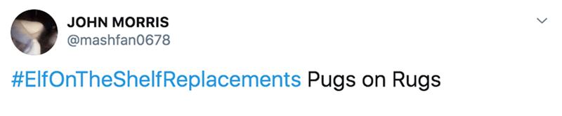 Text - JOHN MORRIS @mashfan0678 #ElfOnTheShelfReplacements Pugs on Rugs