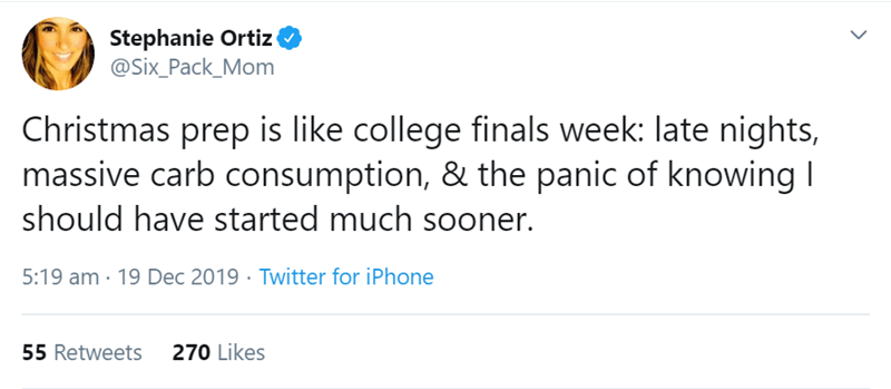 Text - Stephanie Ortiz @Six_Pack_Mom Christmas prep is like college finals week: late nights, massive carb consumption, & the panic of knowing I should have started much sooner. 5:19 am · 19 Dec 2019 · Twitter for iPhone 270 Likes 55 Retweets