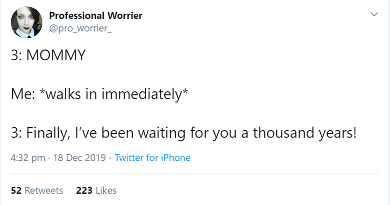 Text - Professional Worrier @pro_worrier_ 3: MOMMY Me: *walks in immediately* 3: Finally, I've been waiting for you a thousand years! 4:32 pm · 18 Dec 2019 · Twitter for iPhone 223 Likes 52 Retweets