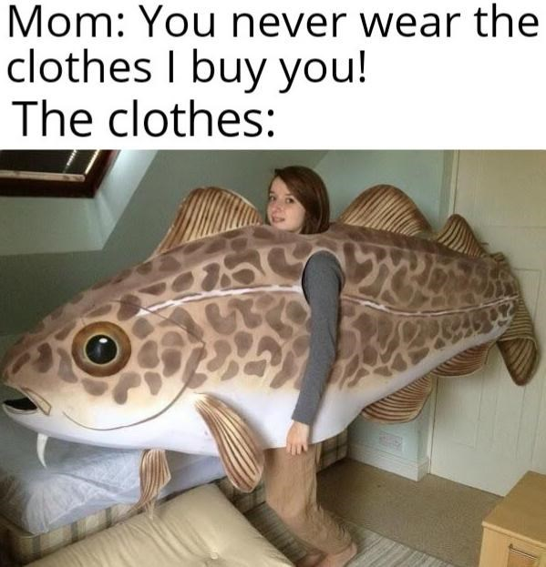 Fish - Mom: You never wear the clothes I buy you! The clothes: