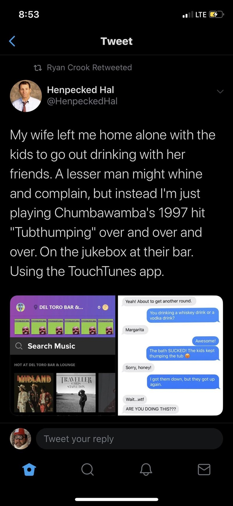 """Text - 8:53 all LTE 4 Tweet 27 Ryan Crook Retweeted Henpecked Hal @HenpeckedHal My wife left me home alone with the kids to go out drinking with her friends. A lesser man might whine and complain, but instead l'm just playing Chumbawamba's 1997 hit """"Tubthumping"""" over and over and over. On the jukebox at their bar. Using the TouchTunes app. Yeah! About to get another round. DEL TORO BAR &... You drinking a whiskey drink or a vodka drink? Margarita Awesome! Q Search Music The bath SUCKED! The kids"""