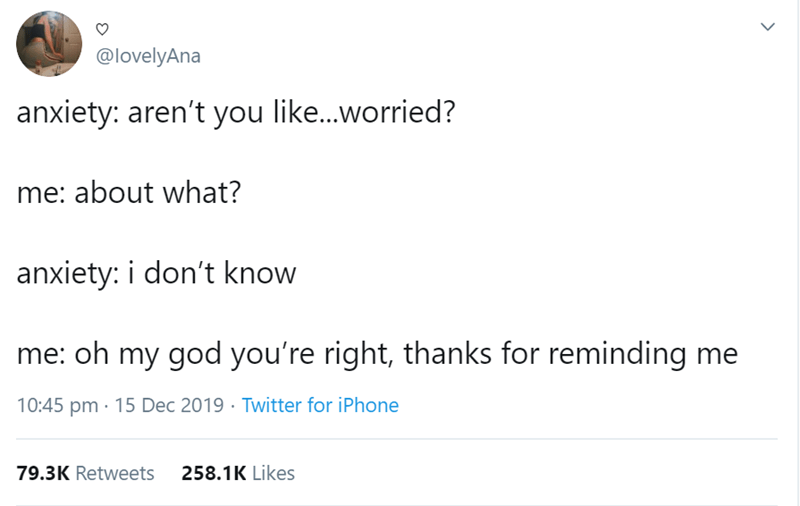 Text - @lovelyAna anxiety: aren't you like.worried? me: about what? anxiety: i don't know me: oh my god you're right, thanks for reminding me 10:45 pm · 15 Dec 2019 · Twitter for iPhone 258.1K Likes 79.3K Retweets