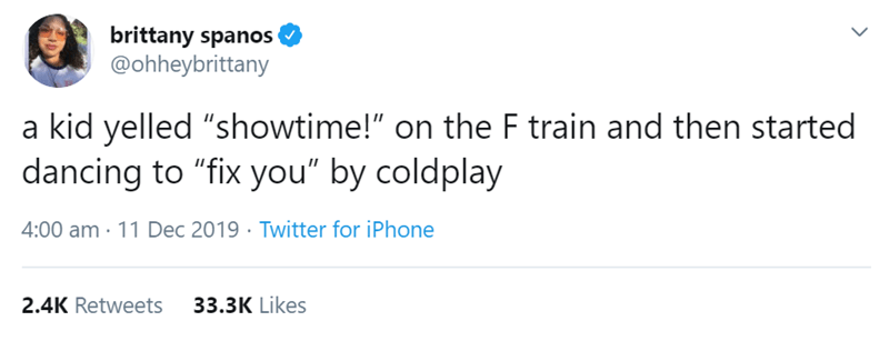 "Text - brittany spanos @ohheybrittany a kid yelled ""showtime!"" on the F train and then started dancing to ""fix you"" by coldplay 4:00 am · 11 Dec 2019 · Twitter for iPhone 33.3K Likes 2.4K Retweets"