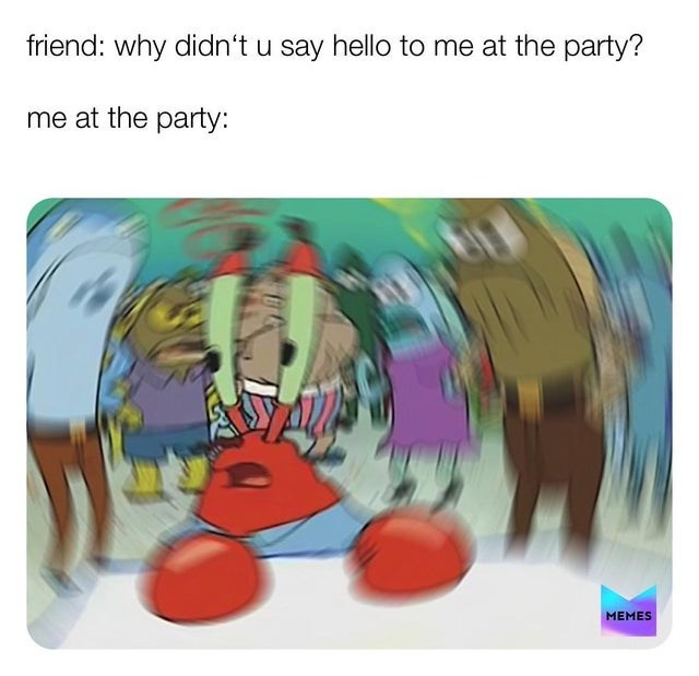 Cartoon - friend: why didn't u say hello to me at the party? me at the party: MEMES