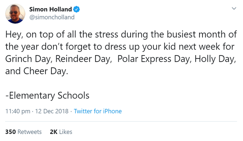 Text - Simon Holland @simoncholland Hey, on top of all the stress during the busiest month of the year don't forget to dress up your kid next week for Grinch Day, Reindeer Day, Polar Express Day, Holly Day, and Cheer Day. -Elementary Schools 11:40 pm · 12 Dec 2018 · Twitter for iPhone 350 Retweets 2K Likes