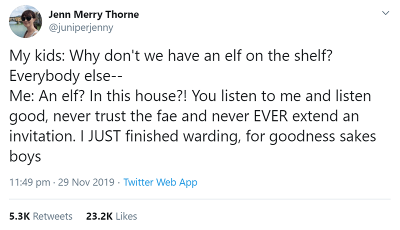Text - Jenn Merry Thorne @juniperjenny My kids: Why don't we have an elf on the shelf? Everybody else-- Me: An elf? In this house?! You listen to me and listen good, never trust the fae and never EVER extend an invitation. I JUST finished warding, for goodness sakes boys 11:49 pm · 29 Nov 2019 · Twitter Web App 23.2K Likes 5.3K Retweets