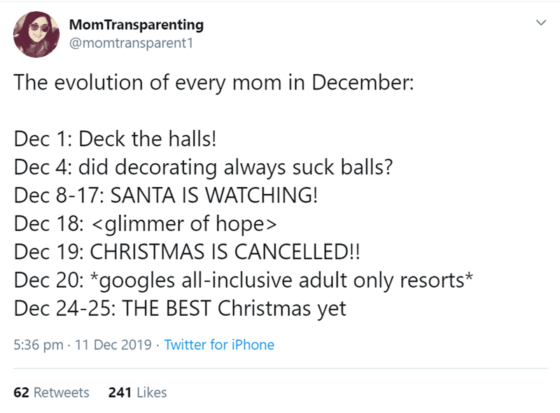Text - MomTransparenting @momtransparent1 The evolution of every mom in December: Dec 1: Deck the halls! Dec 4: did decorating always suck balls? Dec 8-17: SANTA IS WATCHING! Dec 18: <glimmer of hope> Dec 19: CHRISTMAS IS CANCELLED!! Dec 20: *googles all-inclusive adult only resorts* Dec 24-25: THE BEST Christmas yet 5:36 pm · 11 Dec 2019 · Twitter for iPhone 62 Retweets 241 Likes