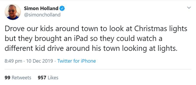 Text - Simon Holland @simoncholland Drove our kids around town to look at Christmas lights but they brought an iPad so they could watch a different kid drive around his town looking at lights. 8:49 pm · 10 Dec 2019 · Twitter for iPhone 957 Likes 99 Retweets <>